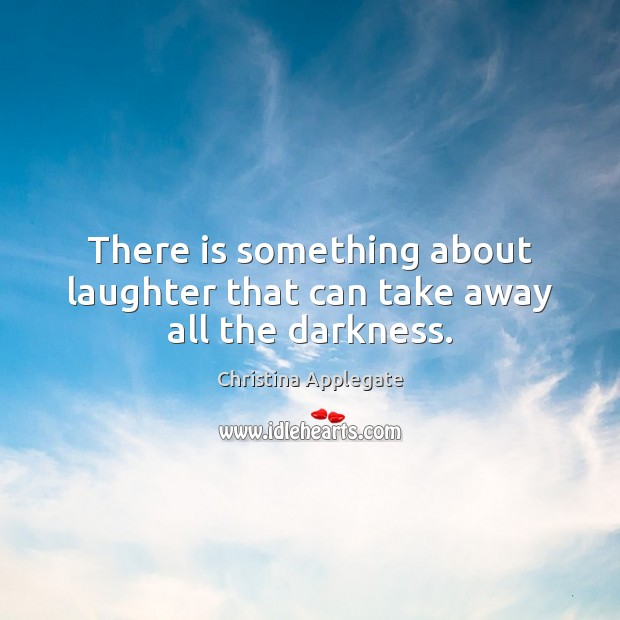 There is something about laughter that can take away all the darkness. Image