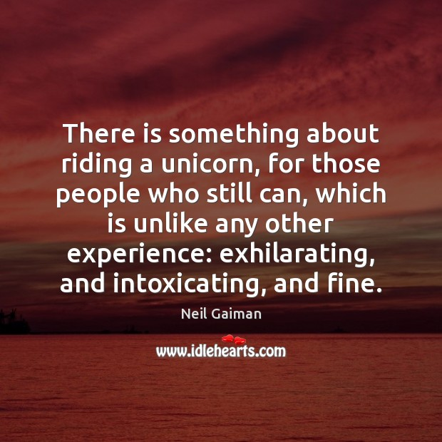 There is something about riding a unicorn, for those people who still Image