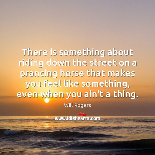 There is something about riding down the street on a prancing horse Will Rogers Picture Quote