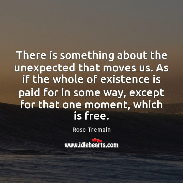 There is something about the unexpected that moves us. As if the Image