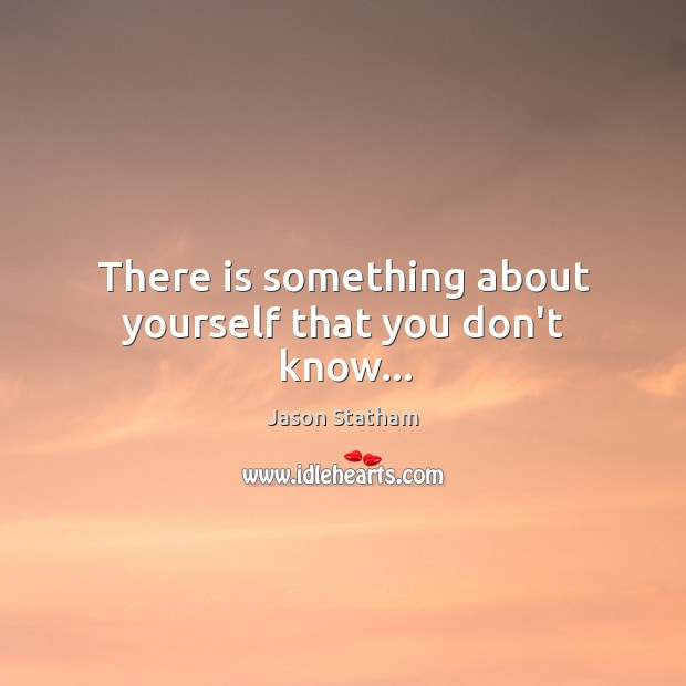 There is something about yourself that you don't know… Jason Statham Picture Quote