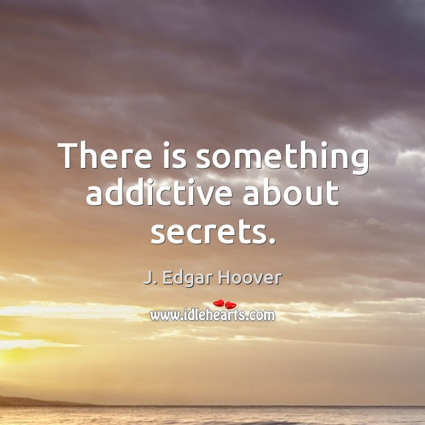 There is something addictive about secrets. J. Edgar Hoover Picture Quote