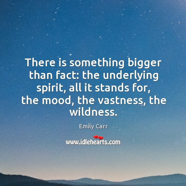 There is something bigger than fact: the underlying spirit, all it stands for, the mood, the vastness, the wildness. Emily Carr Picture Quote