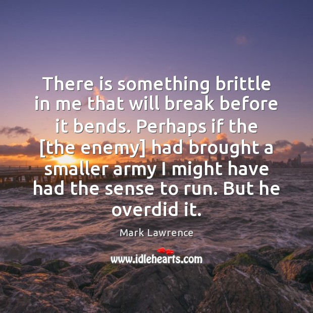 Mark Lawrence Picture Quote image saying: There is something brittle in me that will break before it bends.