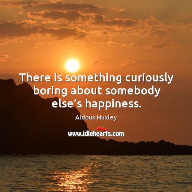 Image, There is something curiously boring about somebody else's happiness.