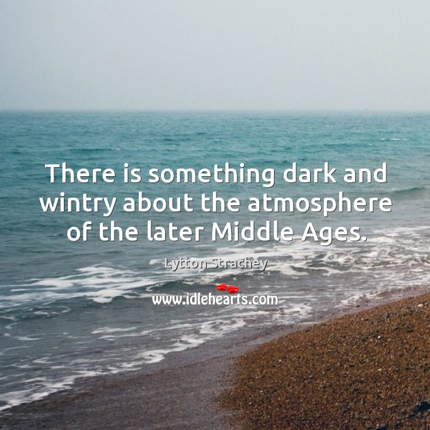 There is something dark and wintry about the atmosphere of the later middle ages. Lytton Strachey Picture Quote
