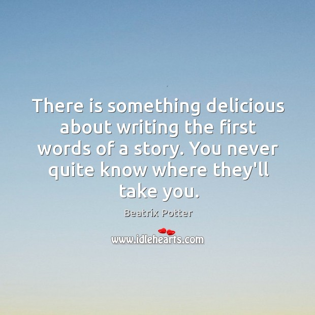 There is something delicious about writing the first words of a story. Beatrix Potter Picture Quote