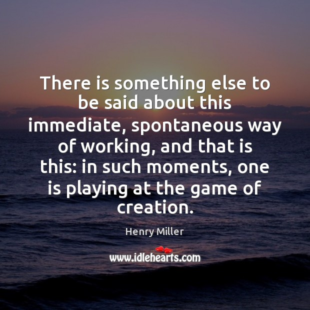 There is something else to be said about this immediate, spontaneous way Henry Miller Picture Quote