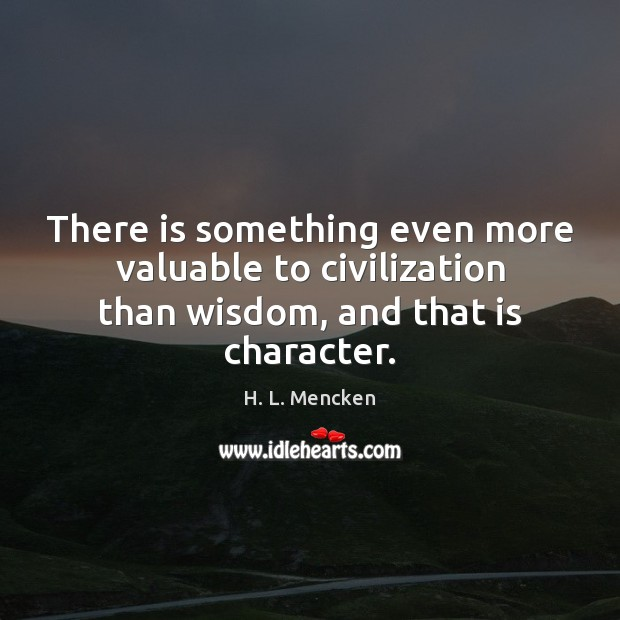 There is something even more valuable to civilization than wisdom, and that is character. H. L. Mencken Picture Quote