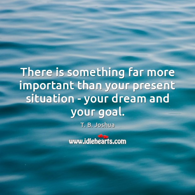 There is something far more important than your present situation – your T. B. Joshua Picture Quote