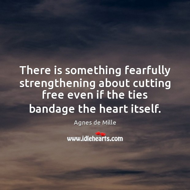 Image, There is something fearfully strengthening about cutting free even if the ties