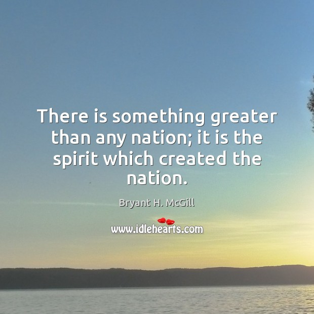 There is something greater than any nation; it is the spirit which created the nation. Bryant H. McGill Picture Quote