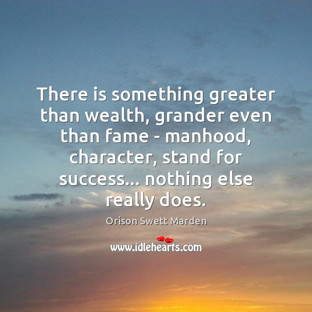 There is something greater than wealth, grander even than fame – manhood, Orison Swett Marden Picture Quote