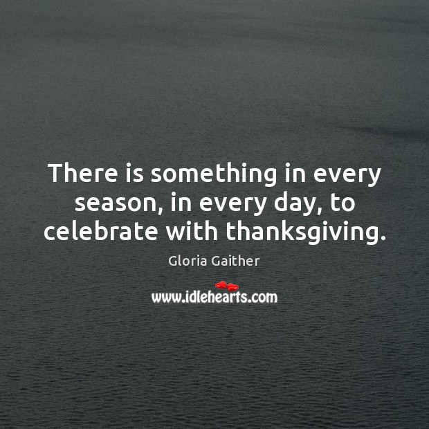 There is something in every season, in every day, to celebrate with thanksgiving. Thanksgiving Quotes Image