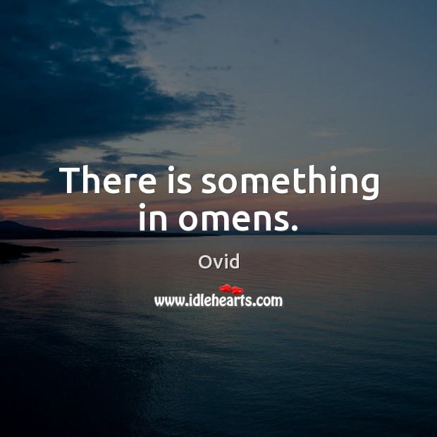 There is something in omens. Ovid Picture Quote