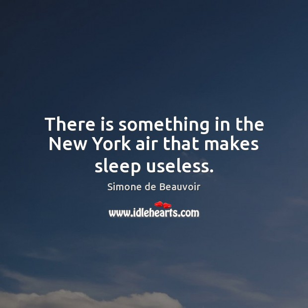 There is something in the New York air that makes sleep useless. Simone de Beauvoir Picture Quote