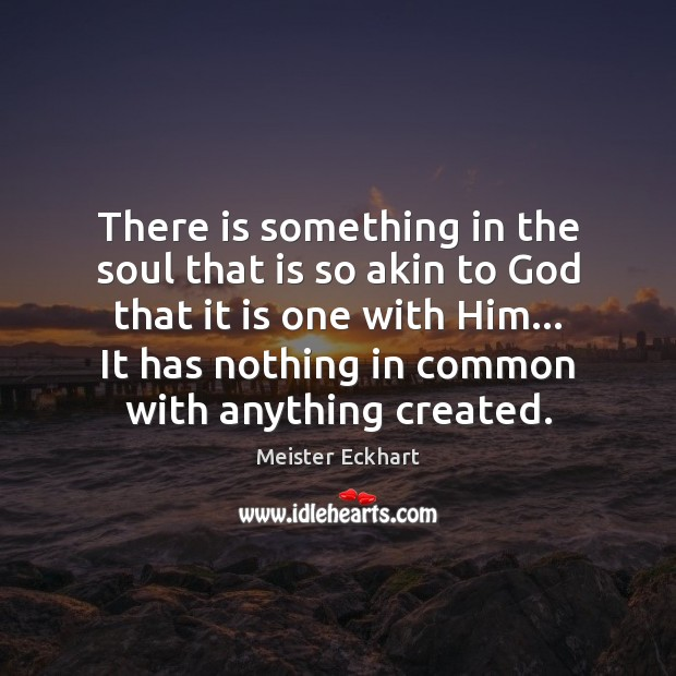 There is something in the soul that is so akin to God Meister Eckhart Picture Quote