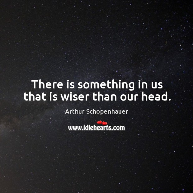 Image, There is something in us that is wiser than our head.