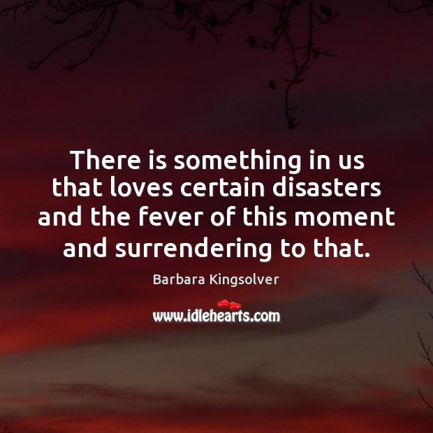 There is something in us that loves certain disasters and the fever Barbara Kingsolver Picture Quote