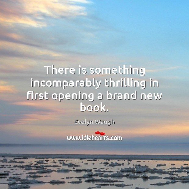 There is something incomparably thrilling in first opening a brand new book. Evelyn Waugh Picture Quote