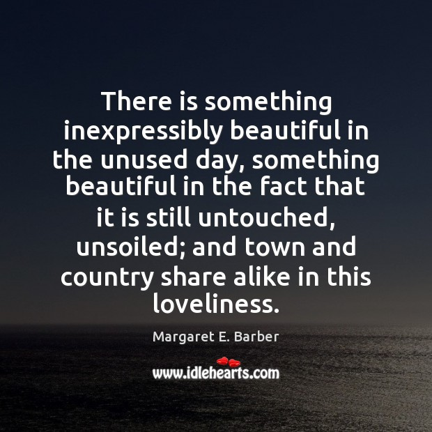 There is something inexpressibly beautiful in the unused day, something beautiful in Image