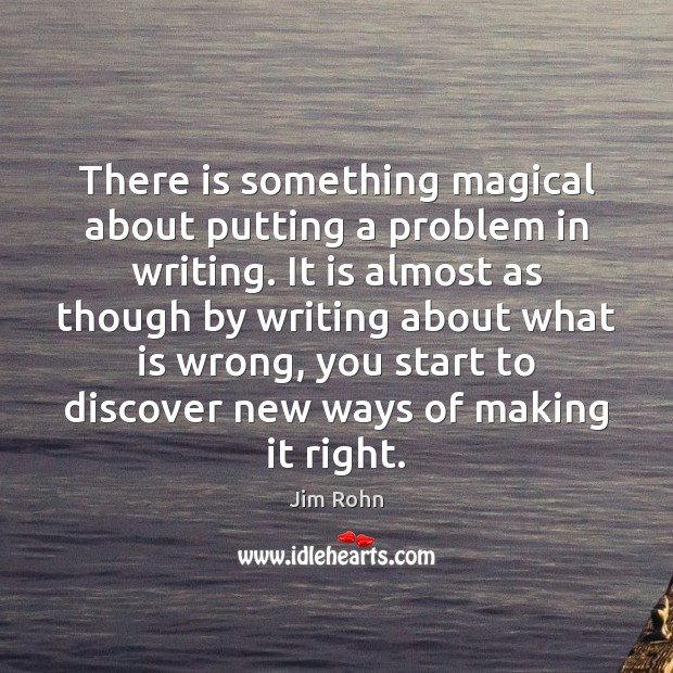 There is something magical about putting a problem in writing. It is Jim Rohn Picture Quote