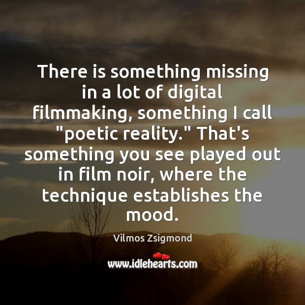 There is something missing in a lot of digital filmmaking, something I Vilmos Zsigmond Picture Quote