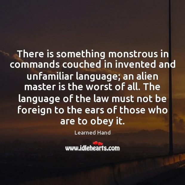 There is something monstrous in commands couched in invented and unfamiliar language; Learned Hand Picture Quote