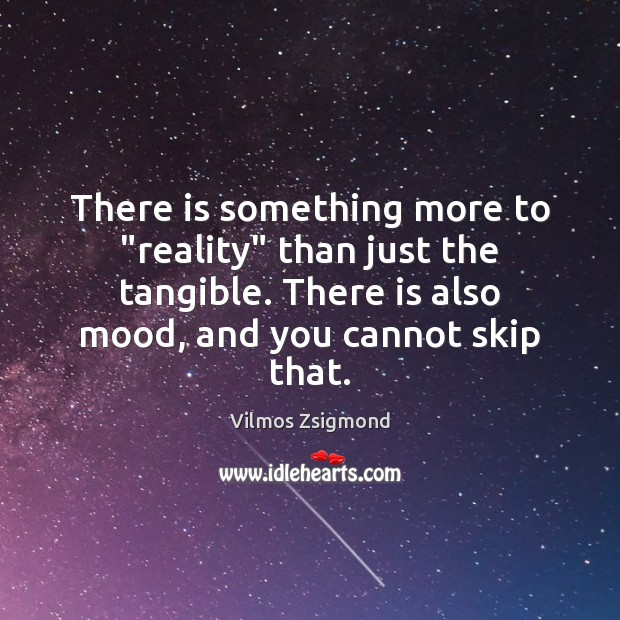 """There is something more to """"reality"""" than just the tangible. There is Vilmos Zsigmond Picture Quote"""