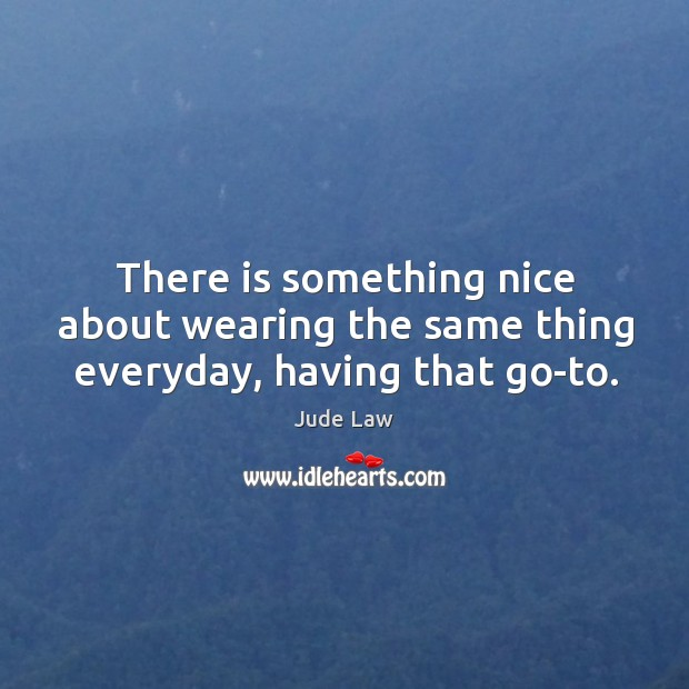 Image, There is something nice about wearing the same thing everyday, having that go-to.