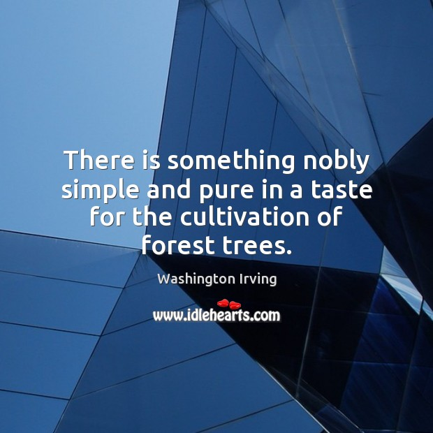 There is something nobly simple and pure in a taste for the cultivation of forest trees. Washington Irving Picture Quote
