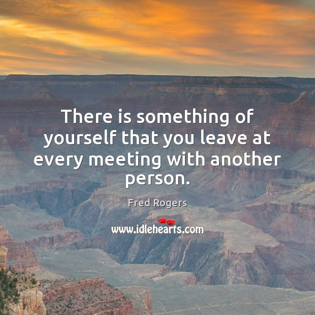 Image, There is something of yourself that you leave at every meeting with another person.