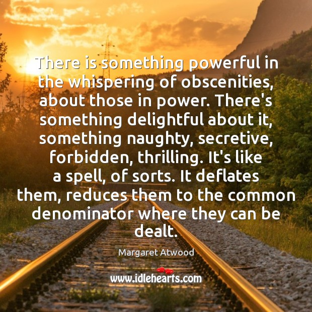 There is something powerful in the whispering of obscenities, about those in Margaret Atwood Picture Quote