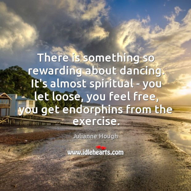 There is something so rewarding about dancing. It's almost spiritual – you Julianne Hough Picture Quote