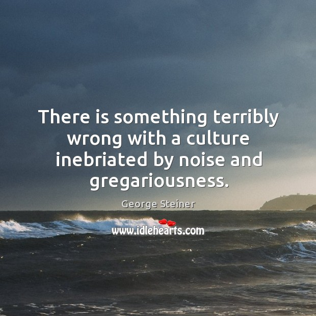 There is something terribly wrong with a culture inebriated by noise and gregariousness. Image
