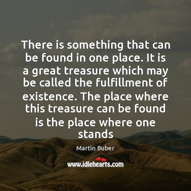 There is something that can be found in one place. It is Martin Buber Picture Quote