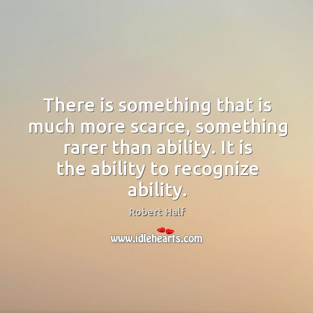 There is something that is much more scarce, something rarer than ability. It is the ability to recognize ability. Image