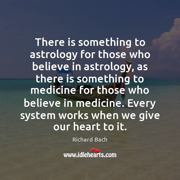 There is something to astrology for those who believe in astrology, as Richard Bach Picture Quote
