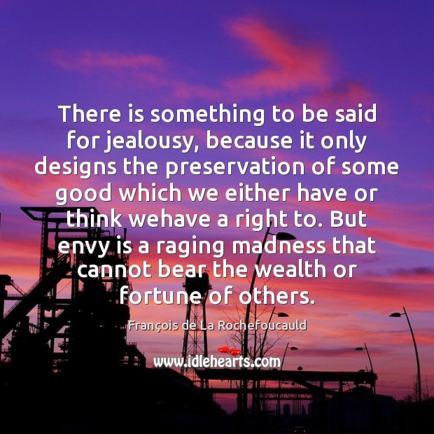 There is something to be said for jealousy, because it only designs Envy Quotes Image