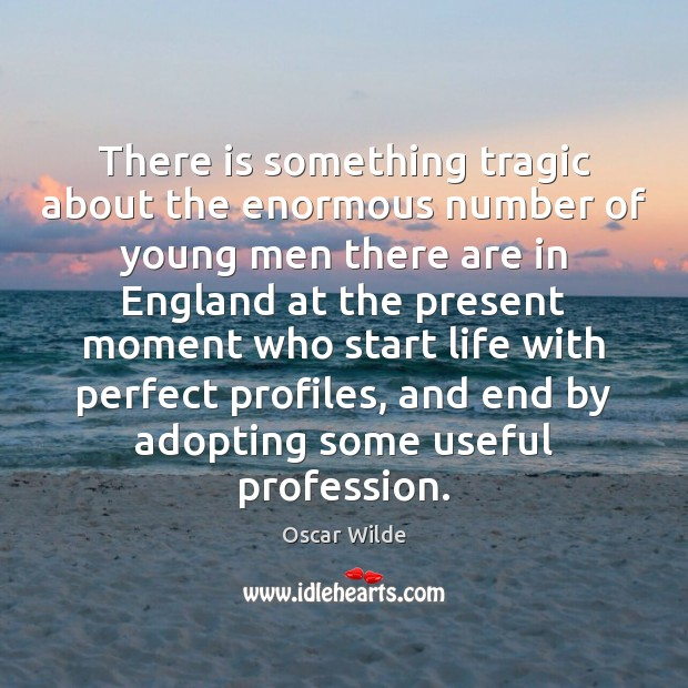 There is something tragic about the enormous number of young men there Oscar Wilde Picture Quote