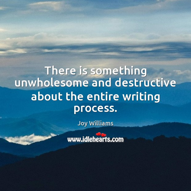 Image, There is something unwholesome and destructive about the entire writing process.
