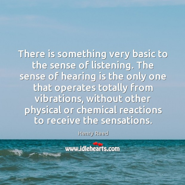 There is something very basic to the sense of listening. Henry Reed Picture Quote