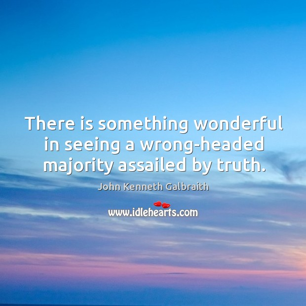 There is something wonderful in seeing a wrong-headed majority assailed by truth. Image