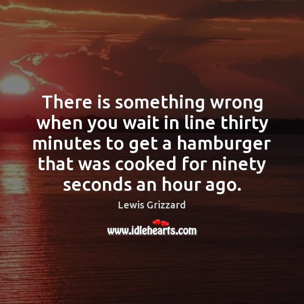 There is something wrong when you wait in line thirty minutes to Lewis Grizzard Picture Quote