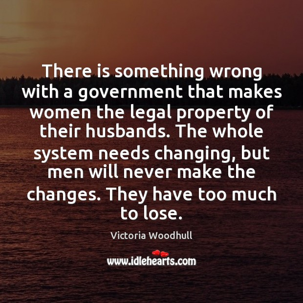 There is something wrong with a government that makes women the legal Victoria Woodhull Picture Quote
