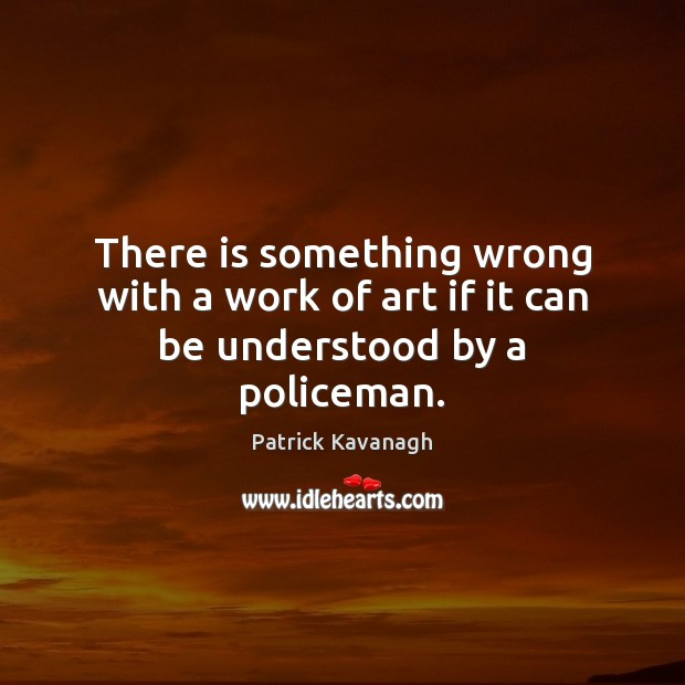 There is something wrong with a work of art if it can be understood by a policeman. Image