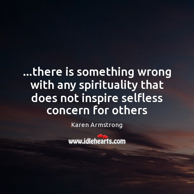 …there is something wrong with any spirituality that does not inspire selfless Karen Armstrong Picture Quote