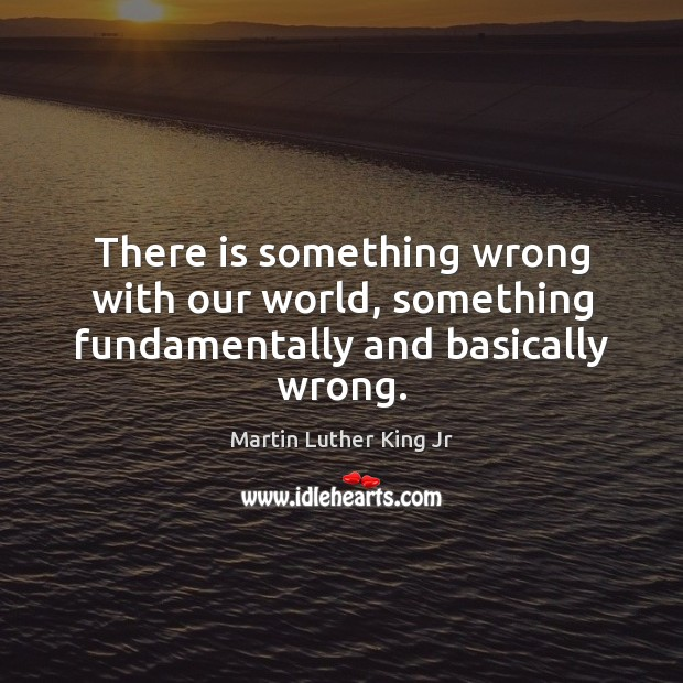 There is something wrong with our world, something fundamentally and basically wrong. Martin Luther King Jr Picture Quote