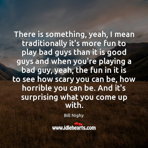 There is something, yeah, I mean traditionally it's more fun to play Bill Nighy Picture Quote