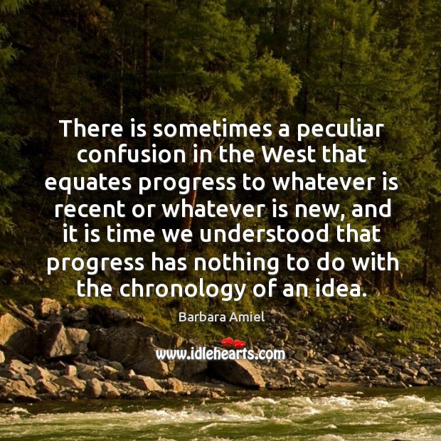 There is sometimes a peculiar confusion in the west that equates progress to whatever.. Barbara Amiel Picture Quote